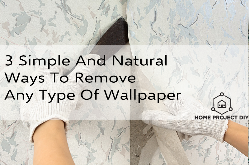 3 Simple And Natural Ways To Remove Any Type Of Wallpaper